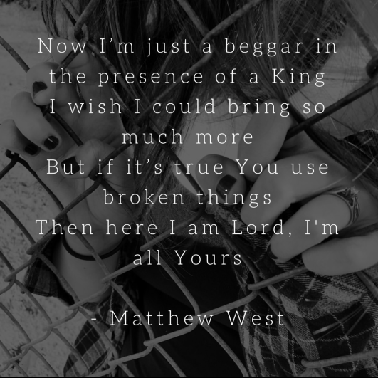 Now Im just a beggar in the presence of a King I wish I could bring so much more But if its true You use broken things Then here I am Lord Im all Yours - Matthew West